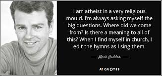 mark haddon quote i am atheist in a very religious mould i m  i am atheist in a very religious mould i m always asking myself the