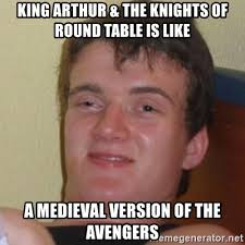 king arthur the knights of round table is like a meval version of the avengers really stoned guy meme generator