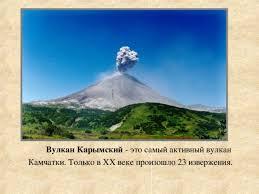 Вулканы Камчатки начальные классы презентации Вулкан Карымский это самый активный вулкан Камчатки Только в xx веке произошло 23 извержения