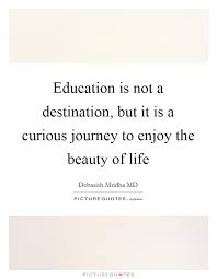Enjoy The Beauty Of Life Quotes Best of Education Is Not A Destination But It Is A Curious Journey To