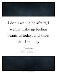 Quotes On Feeling Beautiful Best Of I Don't Wanna Be Afraid I Wanna Wake Up Feeling Beautiful