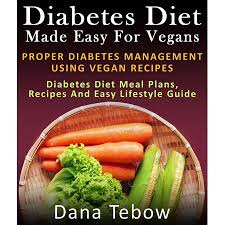 Diet Made Easy For Vegans Proper Diabetes Management Using Vegan Recipes Diabetes Diet Meal Plans Recipes And Easy Lifestyle Guide Ebook