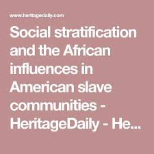 best social stratification ideas socialism  social stratification and the african influences in american slave communities heritagedaily heritage archaeology