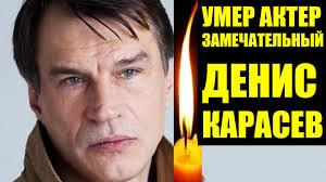 Печальная Новость. Умер Денис Карасев Советский и Российский Актер Театра и  Кино - YouTube
