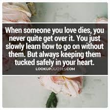 Quotes About Getting Over Someone Stunning When Someone You Love Dies You Never Quite Get Over It