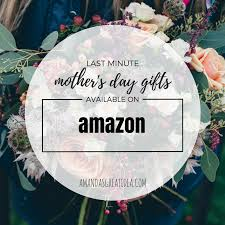 last minute mother s day gifts available on amazon