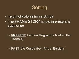 "heart of darkness joseph conrad intro ""shooting an elephant""  4 setting height of colonialism in africa the frame story is told in present past tense present london england a boat on the thames past the congo"
