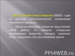 Презентация Метод контрольных вопросов в маркетинговых  Метод контрольных вопросов МКВ один из методов психологической активизации творческого процесса Метод