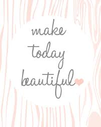 Make Today Beautiful Quotes Best Of Make Today Beautiful Free Printable From Ann Webber Photography