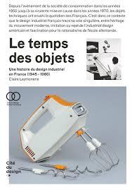 Ecole De Design En France Le Temps Des Objets Une Histoire Du Design Industriel En