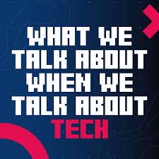 What We Talk About When We Talk About Tech