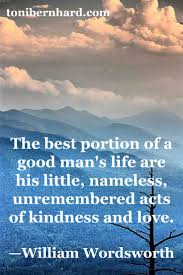 best ideas about william wordsworth writing the best portion of a good man s life are his little less unremembe red acts of kindness and love ~william wordsworth