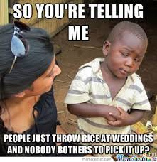 People-Just-Throw-Rice-At-Weddings-And-Nobody-Bothers-To-Pick-It-Up-Funny-Meme-Picture.jpg via Relatably.com