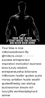 Hustler Quotes Cool YOUR TIME IS NOW START WHERE YOU STAND AND NEVER BACK DOWN Your Time