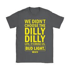 Dilly Dilly Bud Light T Shirt Bud Light We Didnt Choose The Dilly Dilly Life It Chose Us Shirts