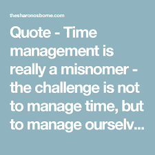 Really Good Quotes 48 Stunning Quote Time Management Is Really A Misnomer The Challenge Is Not
