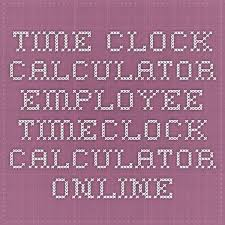 Employee Time Clock Calculator Time Clock Calculator Employee Timeclock Calculator Online