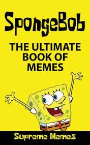 memes the ultimate book of spongebob memes over 100 memes and jokes for kids