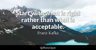 Kafka Quotes Fascinating Start With What Is Right Rather Than What Is Acceptable Franz