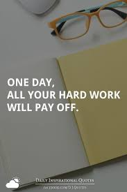 One Day All Your Hard Work Will Pay Off Daily Inspirational Impressive Daily Inspirational Thoughts