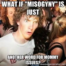 """what if """"misogyny"""" is just another word for mommy issues? - sudden ... via Relatably.com"""