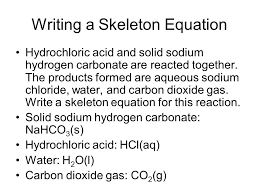 writing a skeleton equation hydrochloric acid and solid sodium hydrogen carbonate are reacted together
