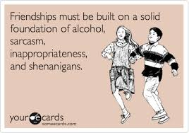 Friendships must be built on a solid foundation of alcohol ... via Relatably.com