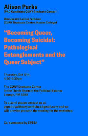 """Political Theory Workshop: Alison Parks, """"Becoming Queer, Becoming  Suicidal: Pathological Entanglements and the Queer Subject"""" Thursday,  October 17, 4:30-6:30 - Political Science 