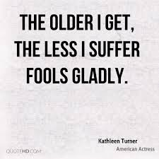 Suffer Fools Lightly Quotes About Older 559 Quotes