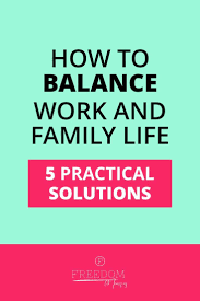 Balancing Work And Family How To Balance Work And Family Life 5 Practical Solutions