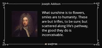 top quotes by joseph addison of a z quotes what sunshine is to flowers smiles are to humanity these are but trifles to be sure but scattered along life s pathway the good they do is