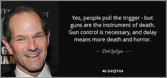 Eliot Spitzer Quote Yes People Pull The Trigger But Guns Are The Extraordinary Quotes On Gun Control