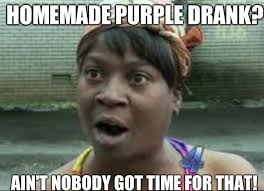 Homemade purple drank? Ain't NOBODY GOT TIME FOR That! - Misc ... via Relatably.com