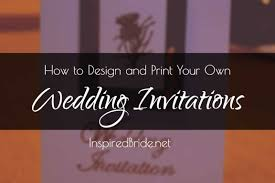 Print Your Own Invites How To Design And Print Your Own Wedding Invitations