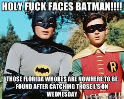 Holy Fuck Faces Batman!!!! Those Florida Whores are nowhere to be ... via Relatably.com