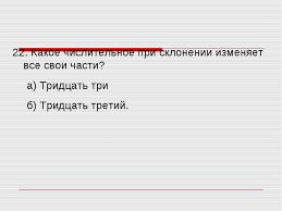 Контрольный тест на тему quot Имя числительное quot  Какое числительное при склонении изменяет все свои части а Тридцать тр