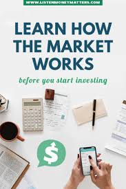 Learn How The Market Works Before You Start Investing Investing