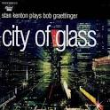 City of Glass: Stan Kenton Plays Bob Graettinger