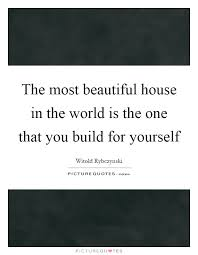 Beautiful House Quotes Best Of The Most Beautiful House In The World Is The One That You Build