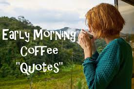 Early Morning Quotes Inspiration Early Morning Coffee Quotes For Us Coffee Lovers In Mind