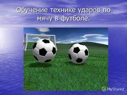 Презентация на тему Футбол История правила техника и  Обучение технике ударов по мячу в футболе Цель обучение технике ударов по мячу