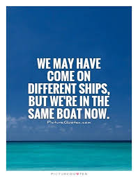 We may have come on different ships, but we're in the same boat... via Relatably.com