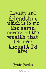 Quotes About Loyalty And Friendship Adorable Ernie Banks Image Quotes Loyalty And Friendship Which Is To Me