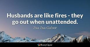 Zsa Zsa Gabor Quotes Cool Husbands Are Like Fires They Go Out When Unattended Zsa Zsa