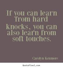 If you can learn from hard knocks, you can also learn.. Carolyn ... via Relatably.com