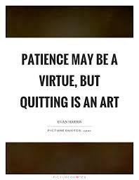 Patience Is A Virtue Quote Adorable Patience May Be A Virtue But Quitting Is An Art Picture Quotes