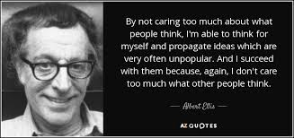 Albert Ellis Quote By Not Caring Too Much About What People Think Mesmerizing Quotes About Not Caring What Others Think