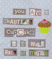 Cupcake Kitchen Decorations You Are A Beautiful Cupcake In A World Full Of Muffins Quotes