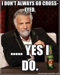 I don't always go cross-eyed, ..... Yes I do. - The Most ... via Relatably.com