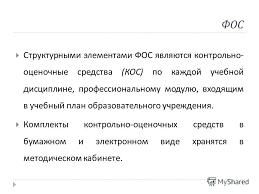 Презентация на тему Контрольно оценочные средства Порядок  6 ФОС Структурными элементами ФОС являются контрольно оценочные средства